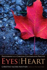 Eyes of the Heart: Photography as a Christian Contemplative Practice by Christine Valters Paintner