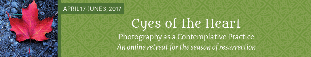 Eyes of the Heart: <br>Photography as Contemplative Practice <br>(Easter Season online retreat)