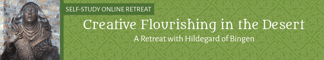 Creative Flourishing in the Heart of the Desert: <br> An Online Retreat with St. Hildegard of Bingen <BR>(SELF-STUDY)