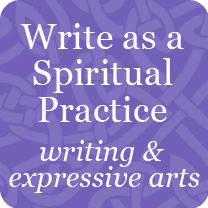 Write as a Spiritual Practice:  writing & expressive arts