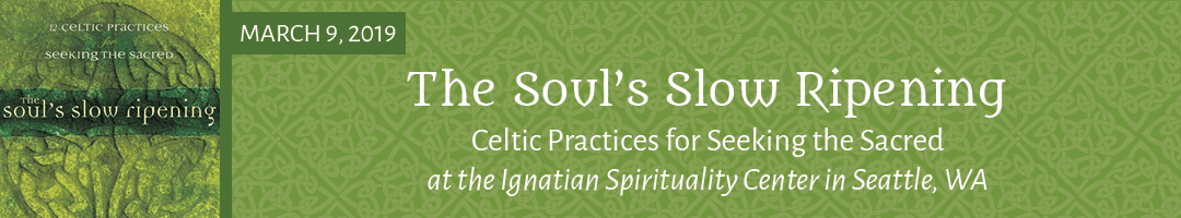 The Soul's Slow Ripening: Celtic Practices for Seeking the Sacred Day Retreat