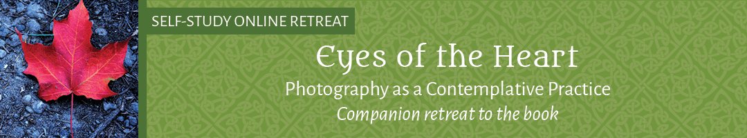 Eyes of the Heart: <br>Photography as Contemplative Practice <br>(Companion retreat to the book)