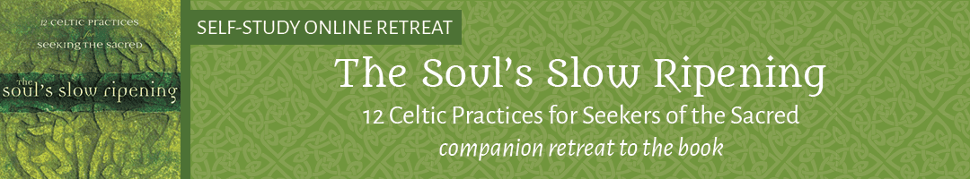 The Soul's Slow Ripening: 12 Celtic Practices for Seekers of the Sacred (a companion retreat to the book)
