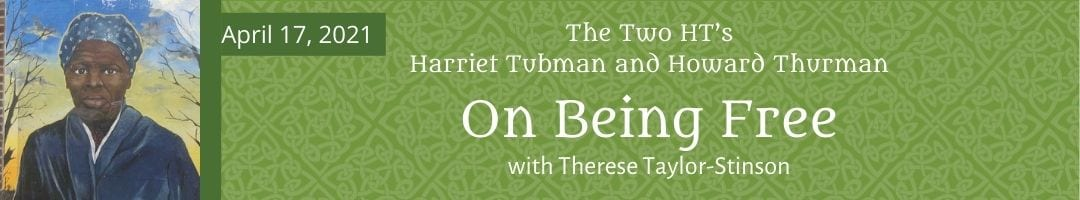 The Two HT's<br>Harriet Tubman and Howard Thurman<br>on Being Free<br>with Therese Taylor-Stinson